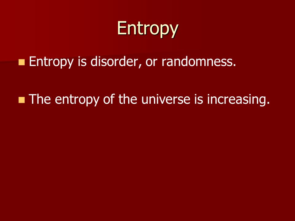 Entropy Entropy is disorder, or randomness. The entropy of the universe is increasing.
