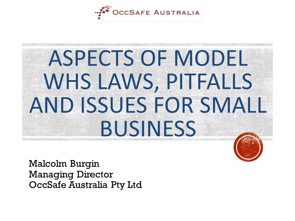 ASPECTS OF MODEL WHS LAWS, PITFALLS AND ISSUES FOR SMALL BUSINESS Malcolm Burgin Managing Director OccSafe Australia Pty Ltd
