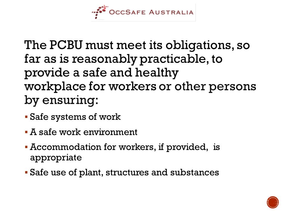 The PCBU must meet its obligations, so far as is reasonably practicable, to provide a safe and healthy workplace for workers or other persons by ensuring:  Safe systems of work  A safe work environment  Accommodation for workers, if provided, is appropriate  Safe use of plant, structures and substances