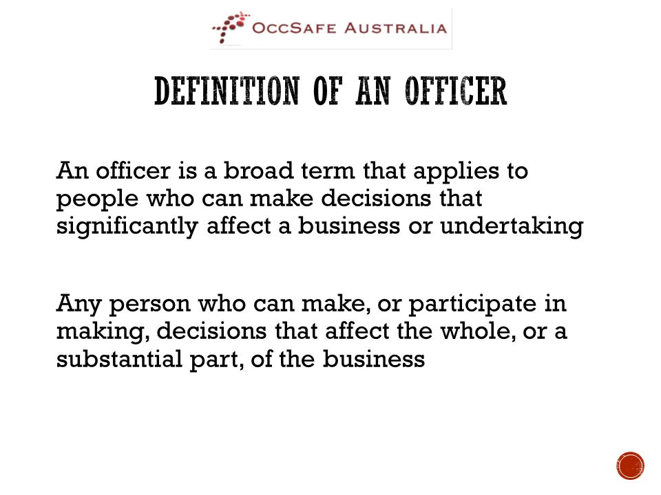 An officer is a broad term that applies to people who can make decisions that significantly affect a business or undertaking Any person who can make, or participate in making, decisions that affect the whole, or a substantial part, of the business
