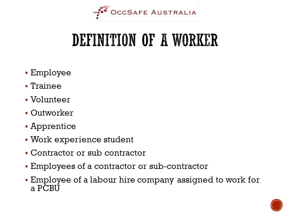  Employee  Trainee  Volunteer  Outworker  Apprentice  Work experience student  Contractor or sub contractor  Employees of a contractor or sub-contractor  Employee of a labour hire company assigned to work for a PCBU