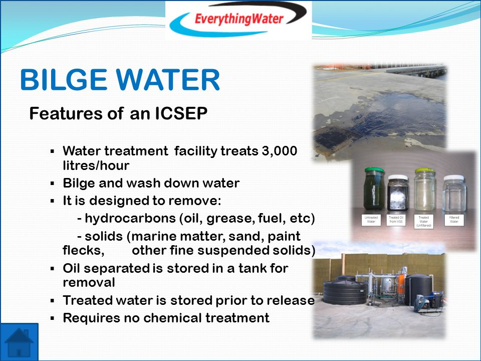 BILGE WATER Features of an ICSEP  Water treatment facility treats 3,000 litres/hour  Bilge and wash down water  It is designed to remove: - hydrocarbons (oil, grease, fuel, etc) - solids (marine matter, sand, paint flecks, other fine suspended solids)  Oil separated is stored in a tank for removal  Treated water is stored prior to release  Requires no chemical treatment