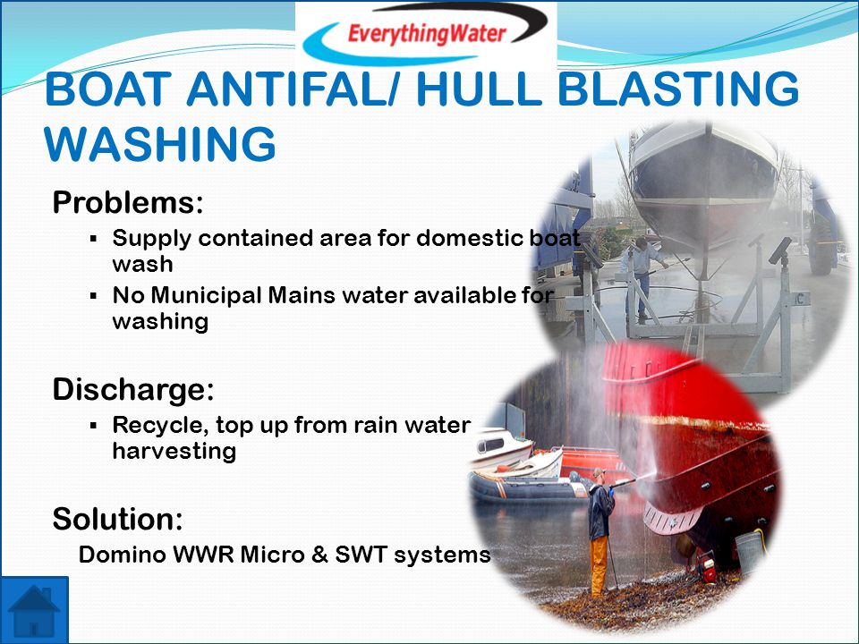 BOAT ANTIFAL/ HULL BLASTING WASHING Problems:  Supply contained area for domestic boat wash  No Municipal Mains water available for washing Discharge:  Recycle, top up from rain water harvesting Solution: Domino WWR Micro & SWT systems