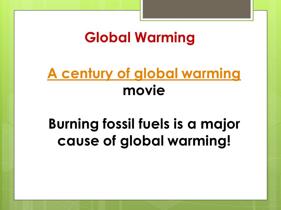 Global Warming A century of global warming A century of global warming movie Burning fossil fuels is a major cause of global warming!