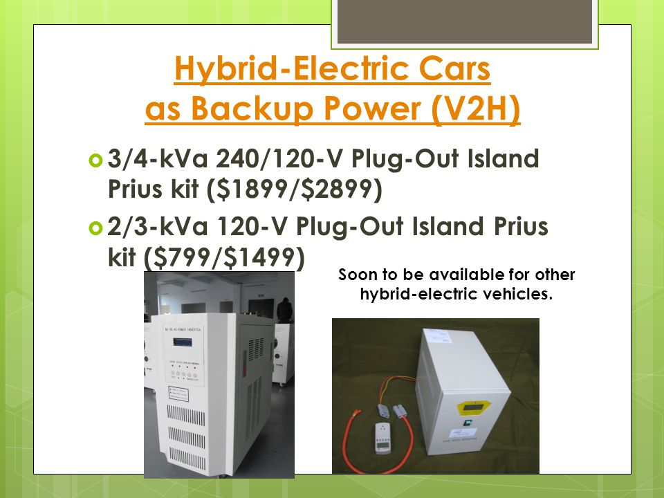Hybrid-Electric Cars as Backup Power (V2H)  3/4-kVa 240/120-V Plug-Out Island Prius kit ($1899/$2899)  2/3-kVa 120-V Plug-Out Island Prius kit ($799/$1499) Soon to be available for other hybrid-electric vehicles.