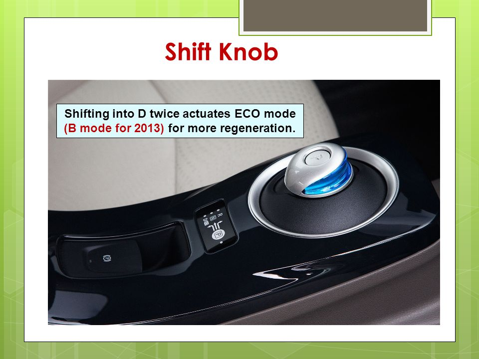 Shifting into D twice actuates ECO mode (B mode for 2013) for more regeneration. Shift Knob