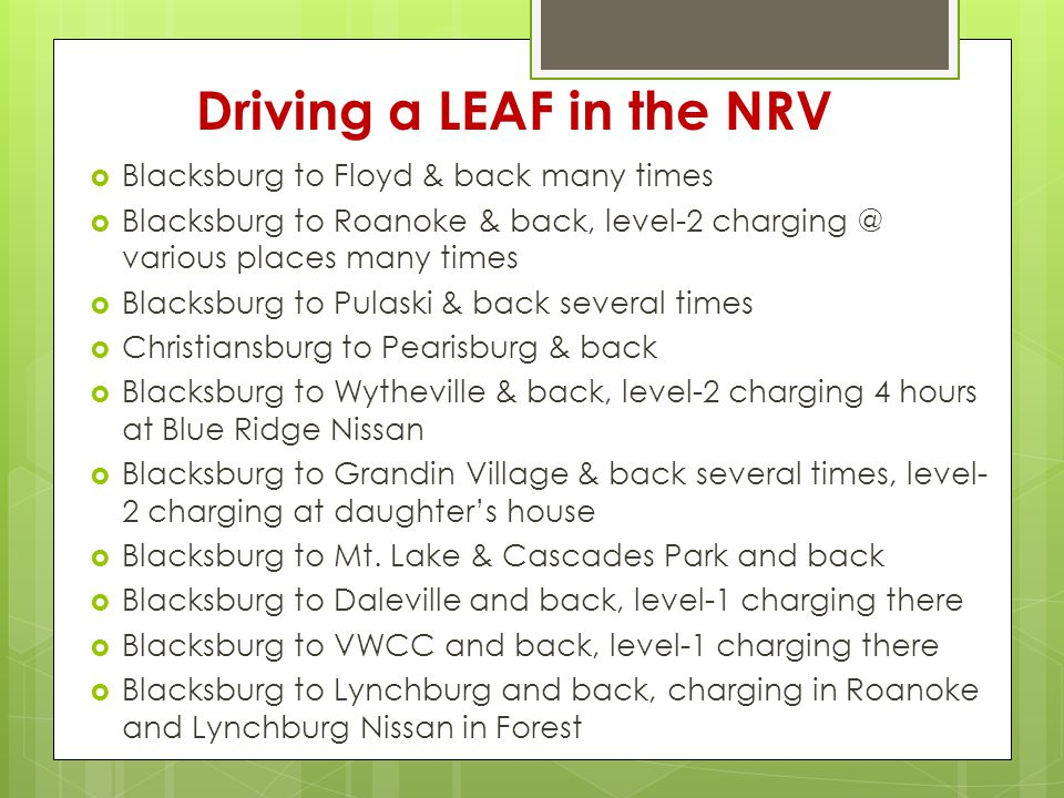 Driving a LEAF in the NRV  Blacksburg to Floyd & back many times  Blacksburg to Roanoke & back, level-2 various places many times  Blacksburg to Pulaski & back several times  Christiansburg to Pearisburg & back  Blacksburg to Wytheville & back, level-2 charging 4 hours at Blue Ridge Nissan  Blacksburg to Grandin Village & back several times, level- 2 charging at daughter's house  Blacksburg to Mt.