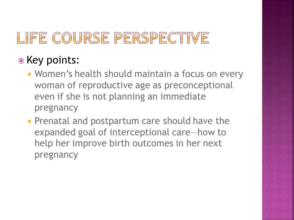  Key points:  Women's health should maintain a focus on every woman of reproductive age as preconceptional even if she is not planning an immediate pregnancy  Prenatal and postpartum care should have the expanded goal of interceptional care—how to help her improve birth outcomes in her next pregnancy