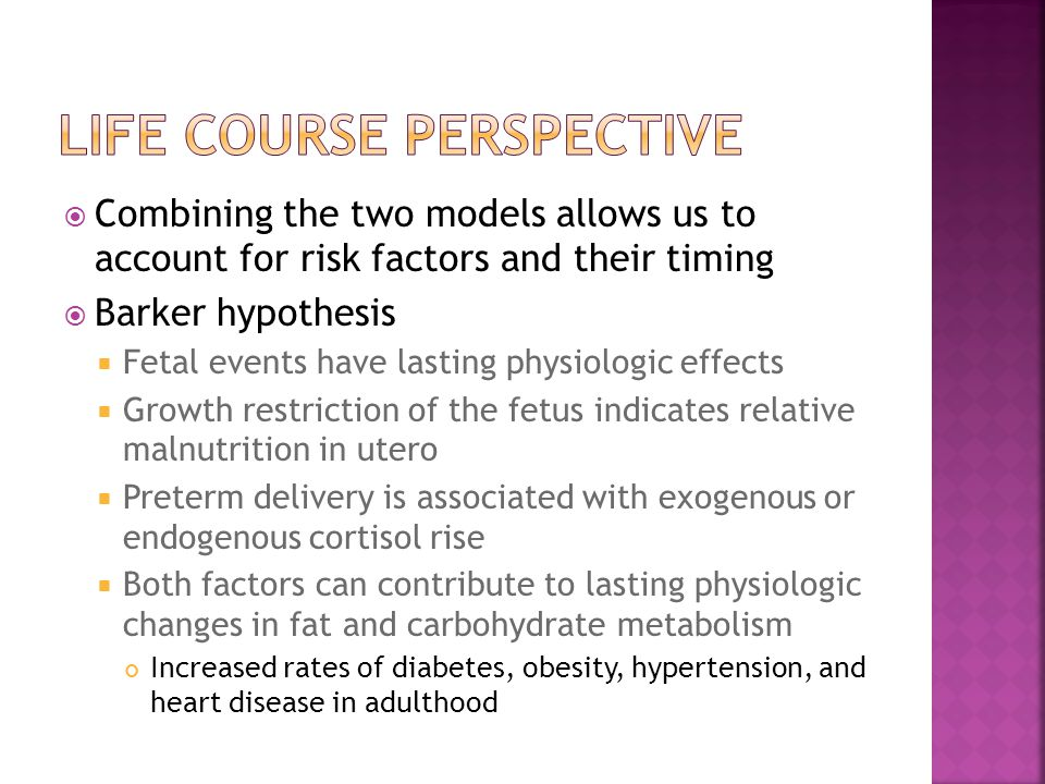  Combining the two models allows us to account for risk factors and their timing  Barker hypothesis  Fetal events have lasting physiologic effects  Growth restriction of the fetus indicates relative malnutrition in utero  Preterm delivery is associated with exogenous or endogenous cortisol rise  Both factors can contribute to lasting physiologic changes in fat and carbohydrate metabolism Increased rates of diabetes, obesity, hypertension, and heart disease in adulthood