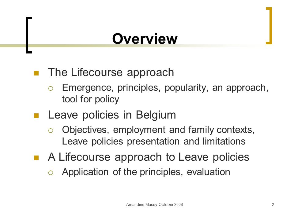Amandine Masuy October Overview The Lifecourse approach  Emergence, principles, popularity, an approach, tool for policy Leave policies in Belgium  Objectives, employment and family contexts, Leave policies presentation and limitations A Lifecourse approach to Leave policies  Application of the principles, evaluation
