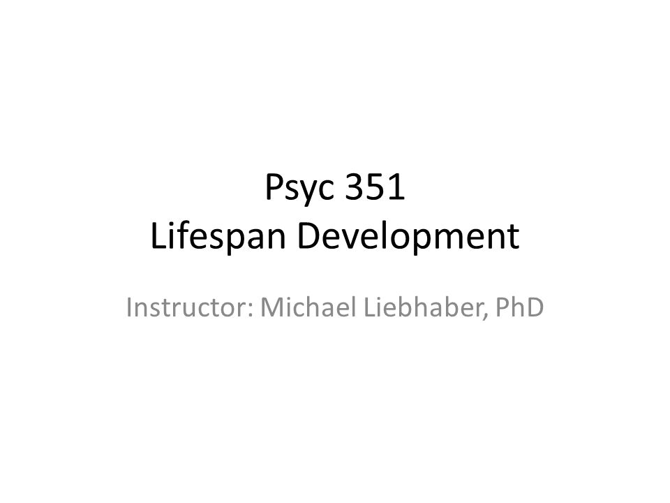 Psyc 351 Lifespan Development Instructor: Michael Liebhaber, PhD