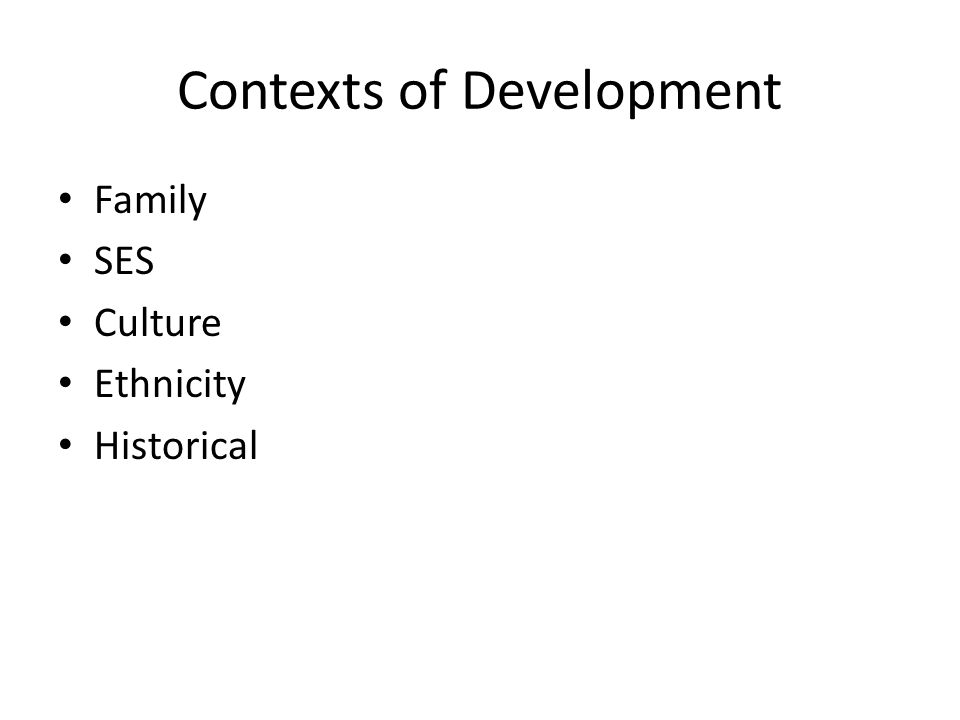 Contexts of Development Family SES Culture Ethnicity Historical