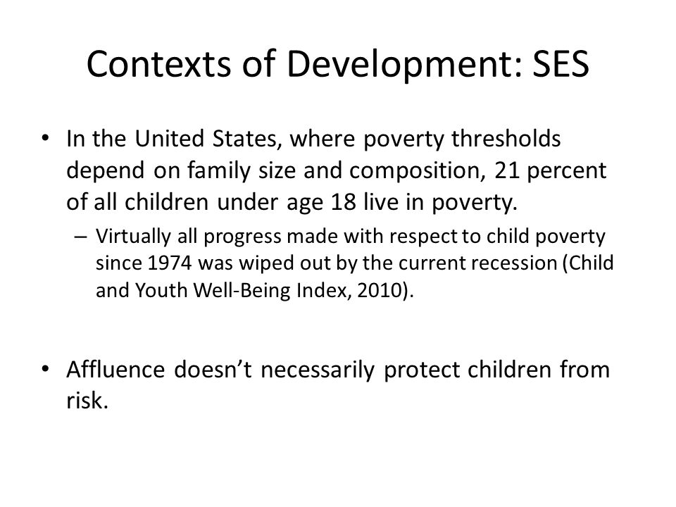 Contexts of Development: SES In the United States, where poverty thresholds depend on family size and composition, 21 percent of all children under age 18 live in poverty.