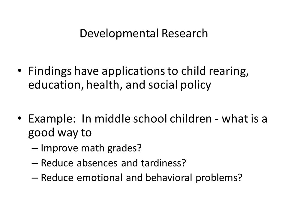 Developmental Research Findings have applications to child rearing, education, health, and social policy Example: In middle school children - what is a good way to – Improve math grades.