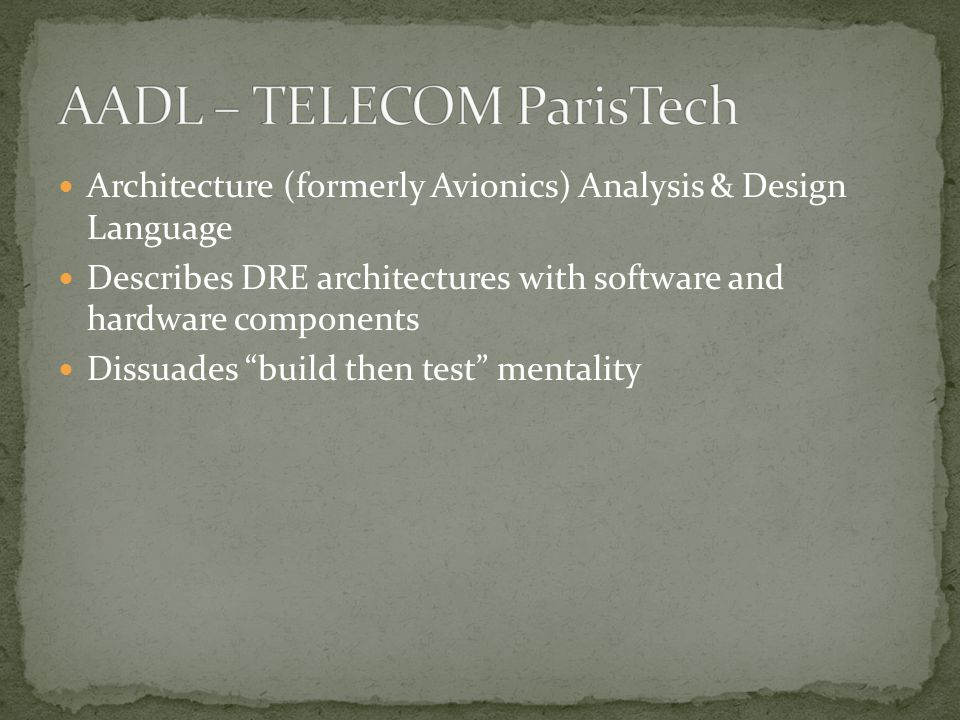 Architecture (formerly Avionics) Analysis & Design Language Describes DRE architectures with software and hardware components Dissuades build then test mentality