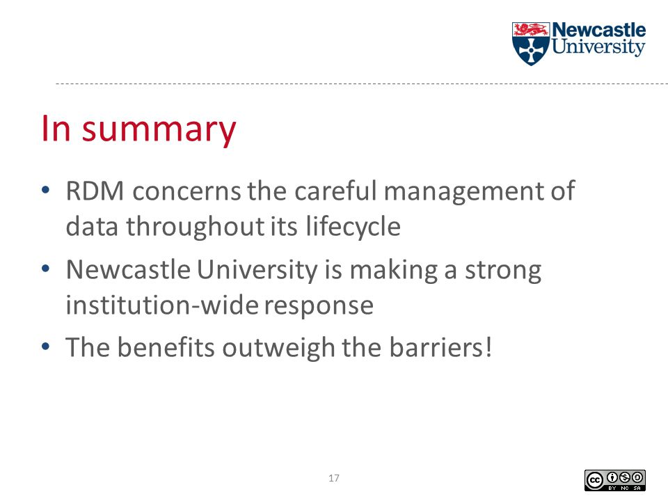 In summary RDM concerns the careful management of data throughout its lifecycle Newcastle University is making a strong institution-wide response The benefits outweigh the barriers.