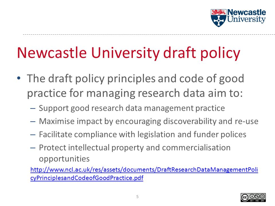 Newcastle University draft policy The draft policy principles and code of good practice for managing research data aim to: – Support good research data management practice – Maximise impact by encouraging discoverability and re-use – Facilitate compliance with legislation and funder polices – Protect intellectual property and commercialisation opportunities http://www.ncl.ac.uk/res/assets/documents/DraftResearchDataManagementPoli cyPrinciplesandCodeofGoodPractice.pdf 5
