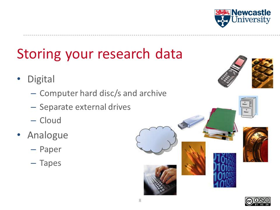 Digital – Computer hard disc/s and archive – Separate external drives – Cloud Analogue – Paper – Tapes Storing your research data 8