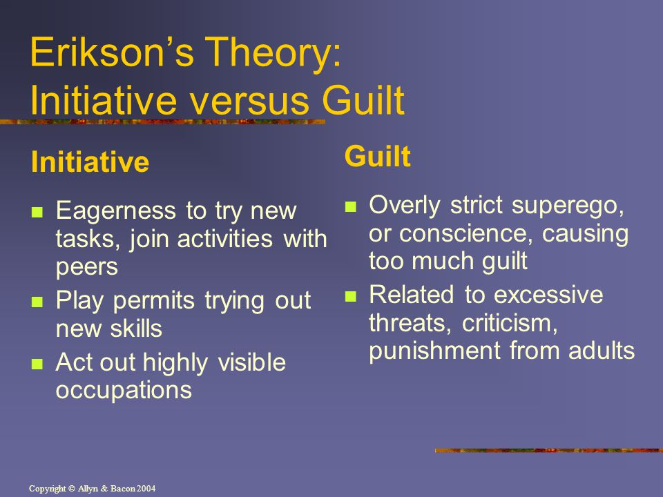 Copyright © Allyn & Bacon 2004 Erikson's Theory: Initiative versus Guilt Initiative Eagerness to try new tasks, join activities with peers Play permits trying out new skills Act out highly visible occupations Guilt Overly strict superego, or conscience, causing too much guilt Related to excessive threats, criticism, punishment from adults