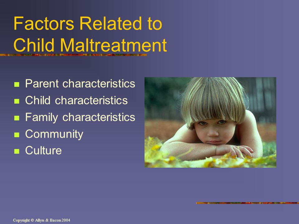 Copyright © Allyn & Bacon 2004 Factors Related to Child Maltreatment Parent characteristics Child characteristics Family characteristics Community Culture
