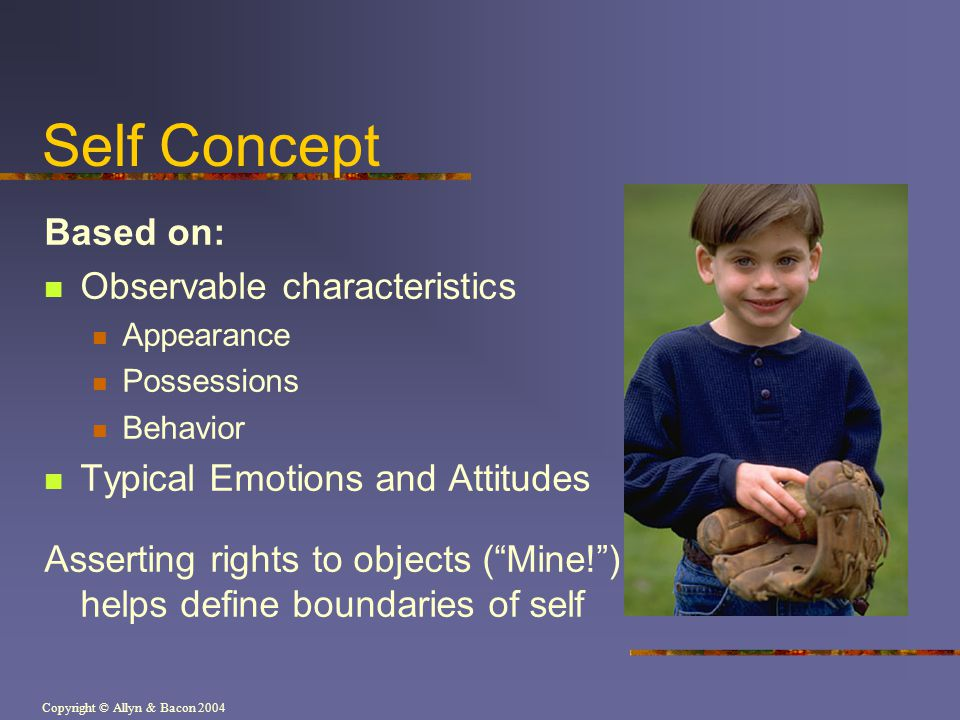 Copyright © Allyn & Bacon 2004 Self Concept Based on: Observable characteristics Appearance Possessions Behavior Typical Emotions and Attitudes Asserting rights to objects ( Mine! ) helps define boundaries of self