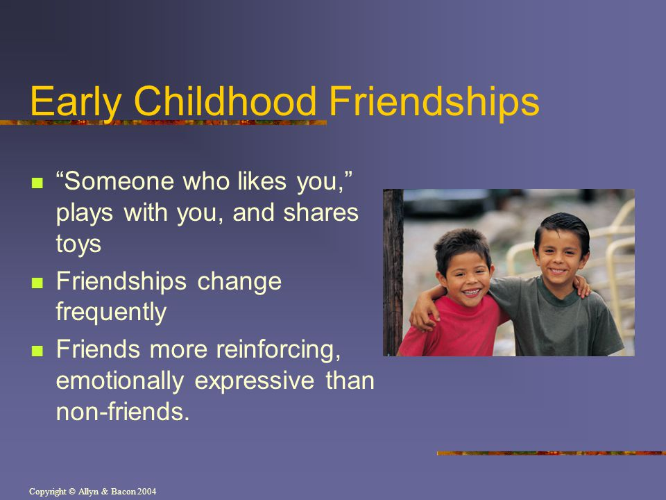 Copyright © Allyn & Bacon 2004 Early Childhood Friendships Someone who likes you, plays with you, and shares toys Friendships change frequently Friends more reinforcing, emotionally expressive than non-friends.
