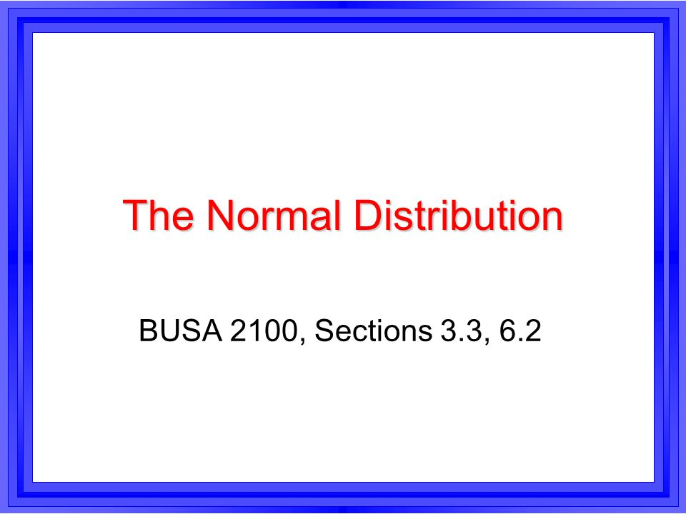 The Normal Distribution BUSA 2100, Sections 3.3, 6.2