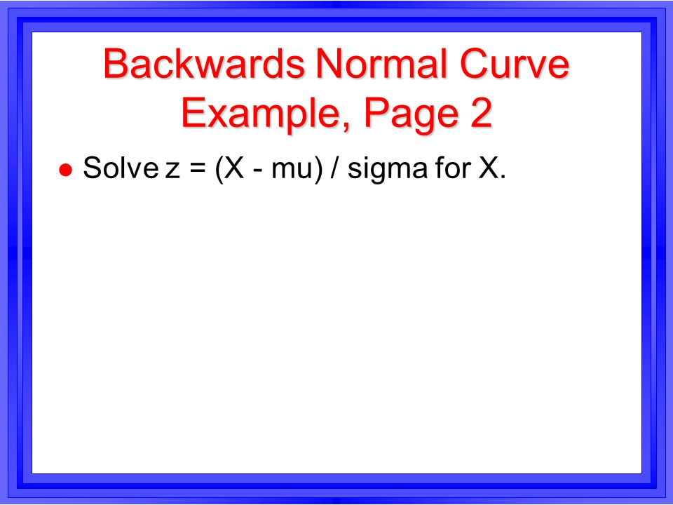 Backwards Normal Curve Example, Page 2 l Solve z = (X - mu) / sigma for X.