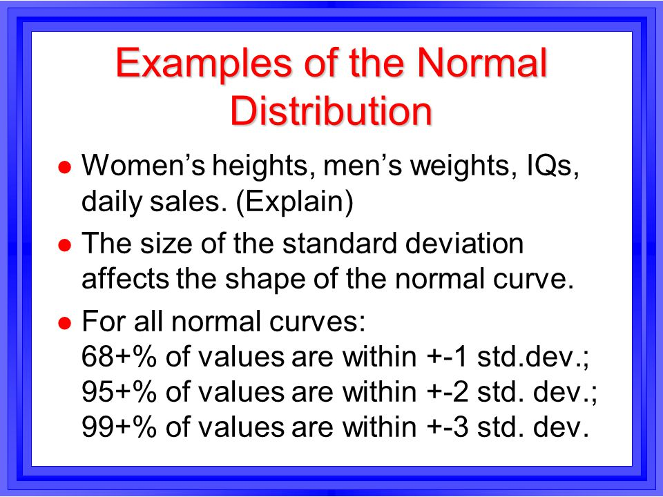 Examples of the Normal Distribution l Women's heights, men's weights, IQs, daily sales.