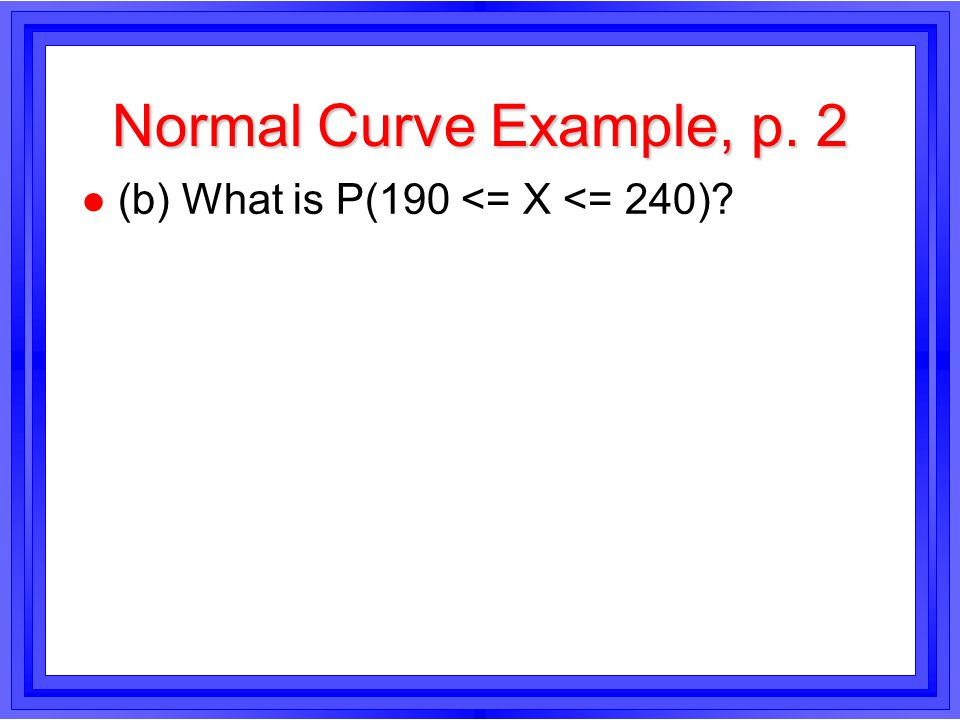 Normal Curve Example, p. 2 l (b) What is P(190 <= X <= 240)