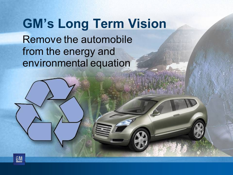 GM's Long Term Vision Remove the automobile from the energy and environmental equation