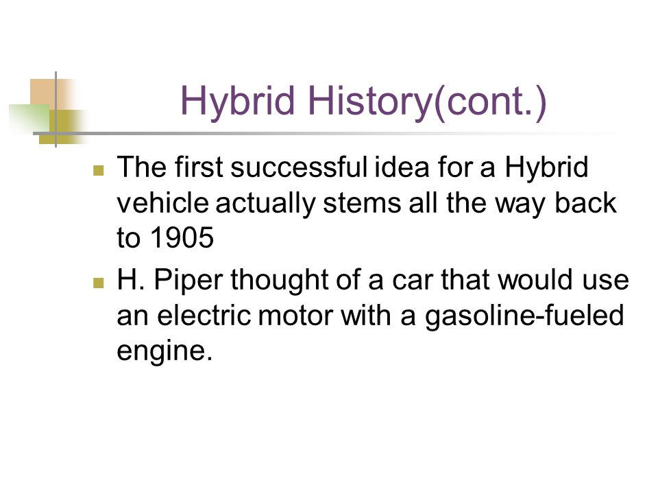 Hybrid History(cont.) The first successful idea for a Hybrid vehicle actually stems all the way back to 1905 H.
