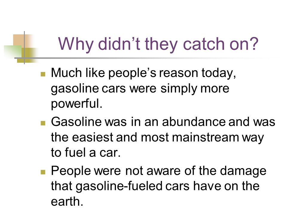 Why didn't they catch on. Much like people's reason today, gasoline cars were simply more powerful.