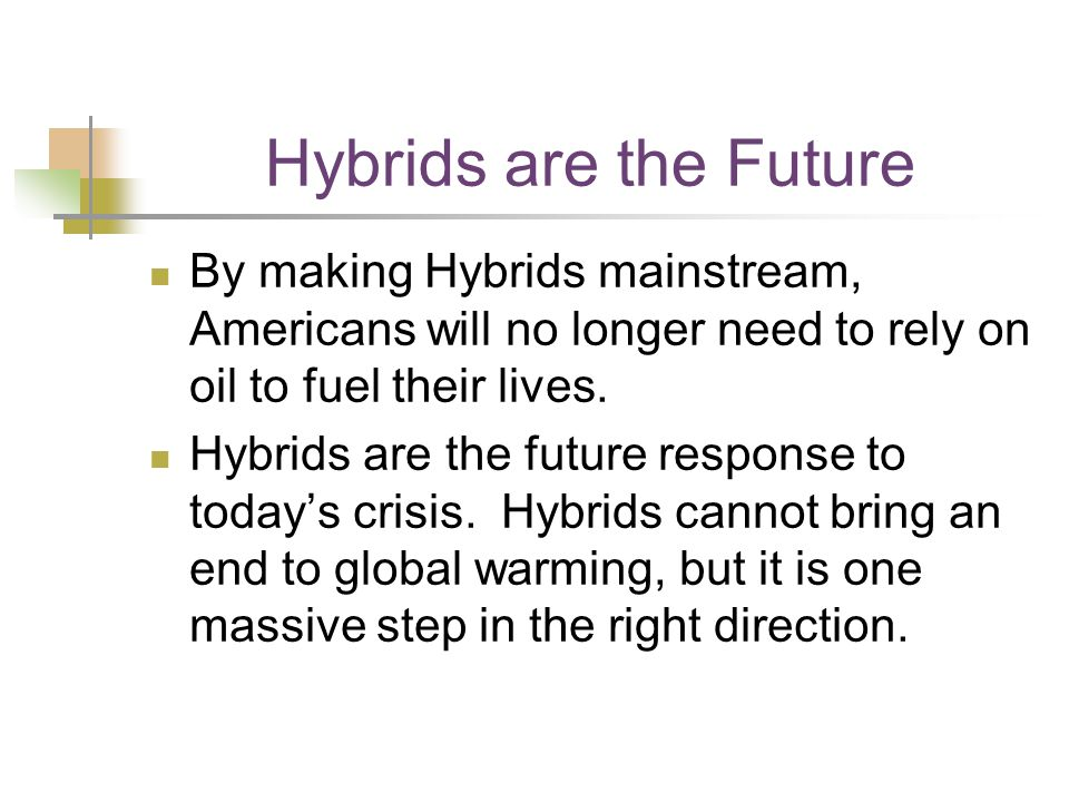 Hybrids are the Future By making Hybrids mainstream, Americans will no longer need to rely on oil to fuel their lives.