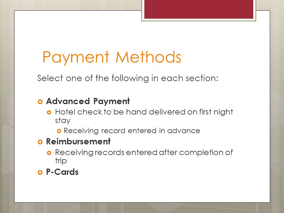 Payment Methods Select one of the following in each section:  Advanced Payment  Hotel check to be hand delivered on first night stay  Receiving record entered in advance  Reimbursement  Receiving records entered after completion of trip  P-Cards