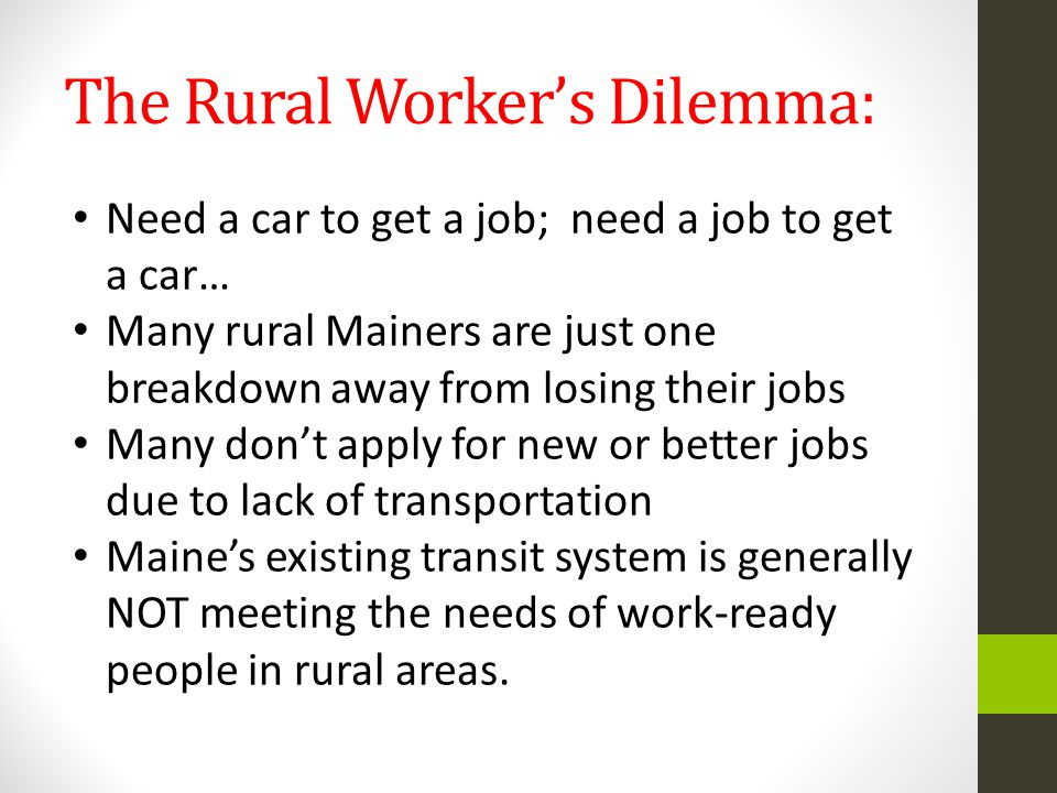 The Rural Worker's Dilemma: Need a car to get a job; need a job to get a car… Many rural Mainers are just one breakdown away from losing their jobs Many don't apply for new or better jobs due to lack of transportation Maine's existing transit system is generally NOT meeting the needs of work-ready people in rural areas.