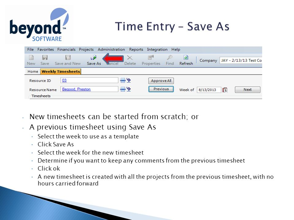 New timesheets can be started from scratch; or A previous timesheet using Save As Select the week to use as a template Click Save As Select the week for the new timesheet Determine if you want to keep any comments from the previous timesheet Click ok A new timesheet is created with all the projects from the previous timesheet, with no hours carried forward