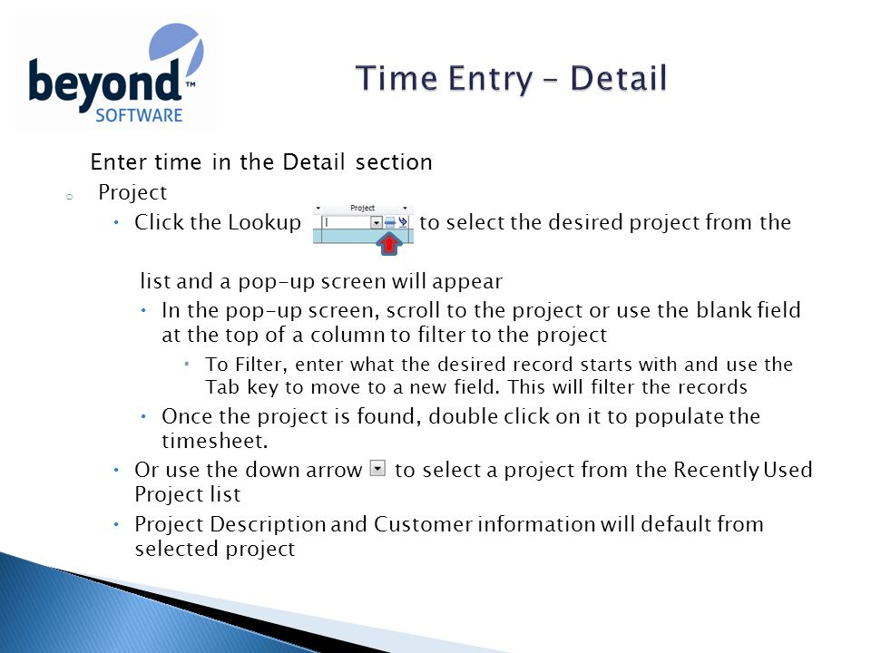 Enter time in the Detail section o Project  Click the Lookup to select the desired project from the list and a pop-up screen will appear  In the pop-up screen, scroll to the project or use the blank field at the top of a column to filter to the project  To Filter, enter what the desired record starts with and use the Tab key to move to a new field.