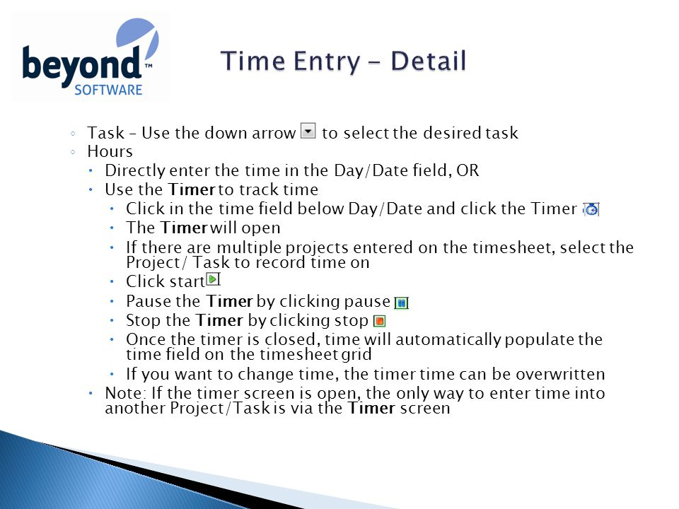 ◦ Task – Use the down arrow to select the desired task ◦ Hours  Directly enter the time in the Day/Date field, OR  Use the Timer to track time  Click in the time field below Day/Date and click the Timer  The Timer will open  If there are multiple projects entered on the timesheet, select the Project/ Task to record time on  Click start  Pause the Timer by clicking pause  Stop the Timer by clicking stop  Once the timer is closed, time will automatically populate the time field on the timesheet grid  If you want to change time, the timer time can be overwritten  Note: If the timer screen is open, the only way to enter time into another Project/Task is via the Timer screen