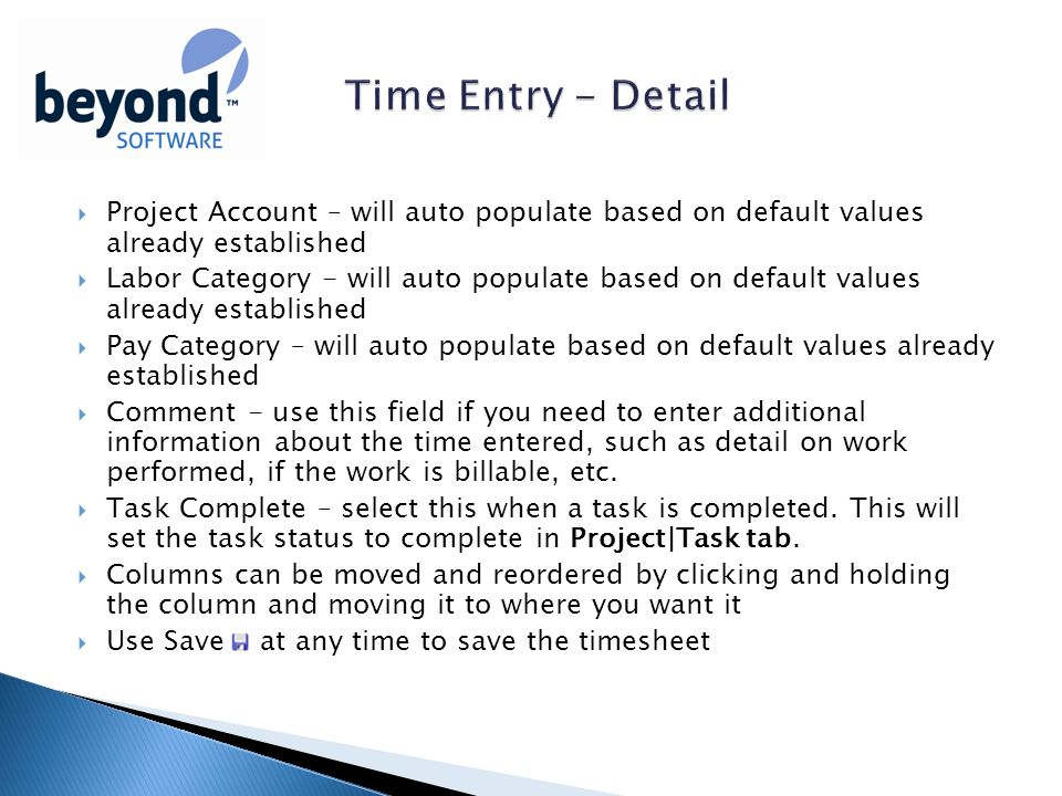  Project Account – will auto populate based on default values already established  Labor Category - will auto populate based on default values already established  Pay Category – will auto populate based on default values already established  Comment - use this field if you need to enter additional information about the time entered, such as detail on work performed, if the work is billable, etc.