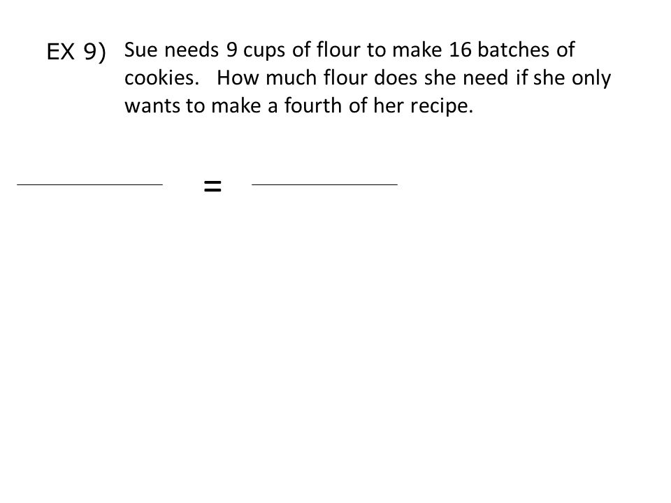 Sue needs 9 cups of flour to make 16 batches of cookies.