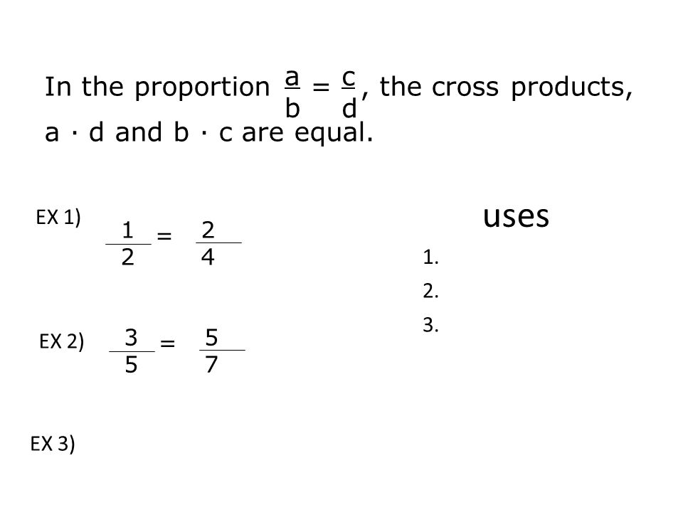 CROSS PRODUCT RULE In the proportion =, the cross products, a · d and b · c are equal.