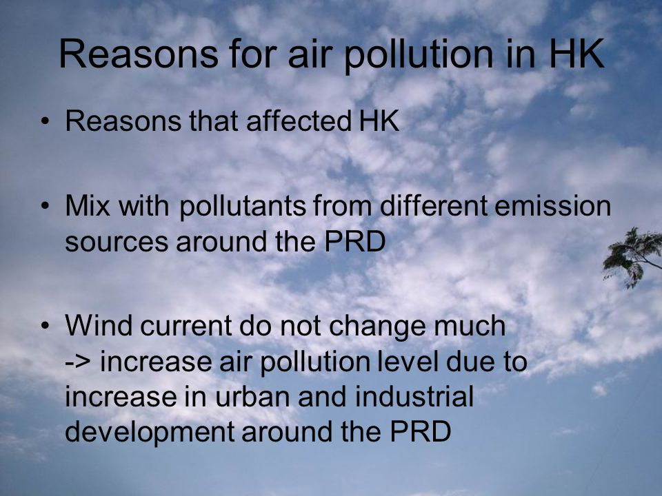Reasons for air pollution in HK Reasons that affected HK Mix with pollutants from different emission sources around the PRD Wind current do not change much -> increase air pollution level due to increase in urban and industrial development around the PRD