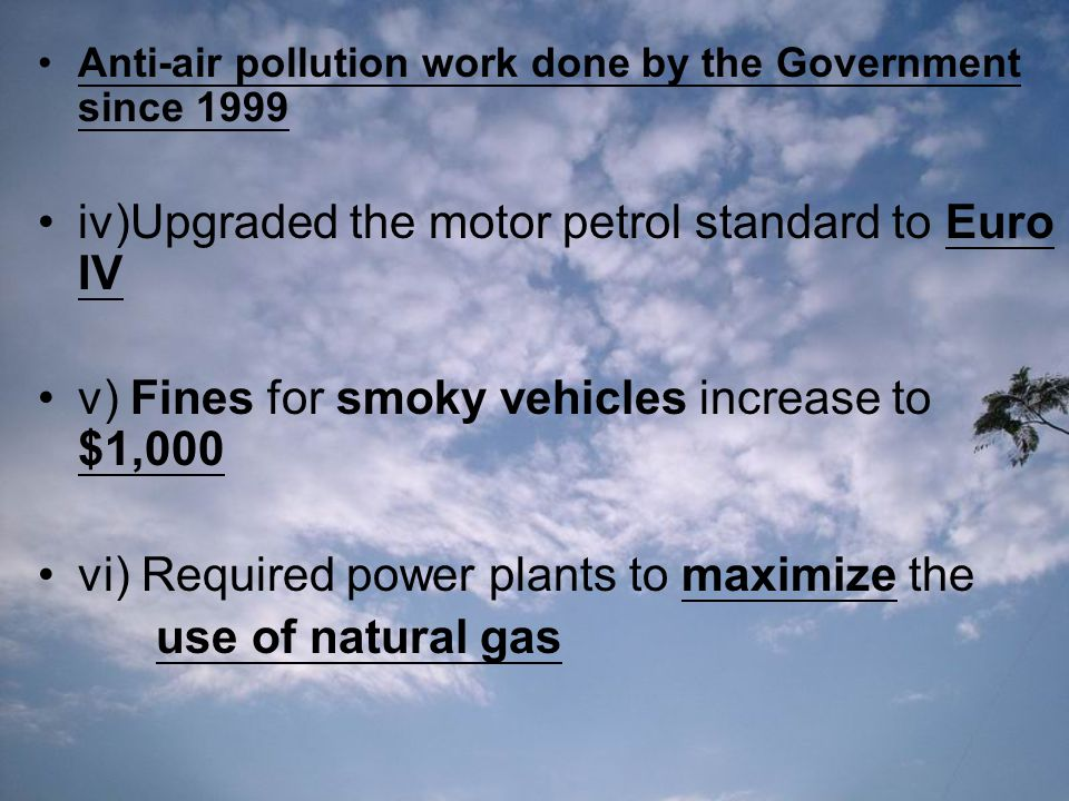 Anti-air pollution work done by the Government since 1999 iv)Upgraded the motor petrol standard to Euro IV v) Fines for smoky vehicles increase to $1,000 vi) Required power plants to maximize the use of natural gas