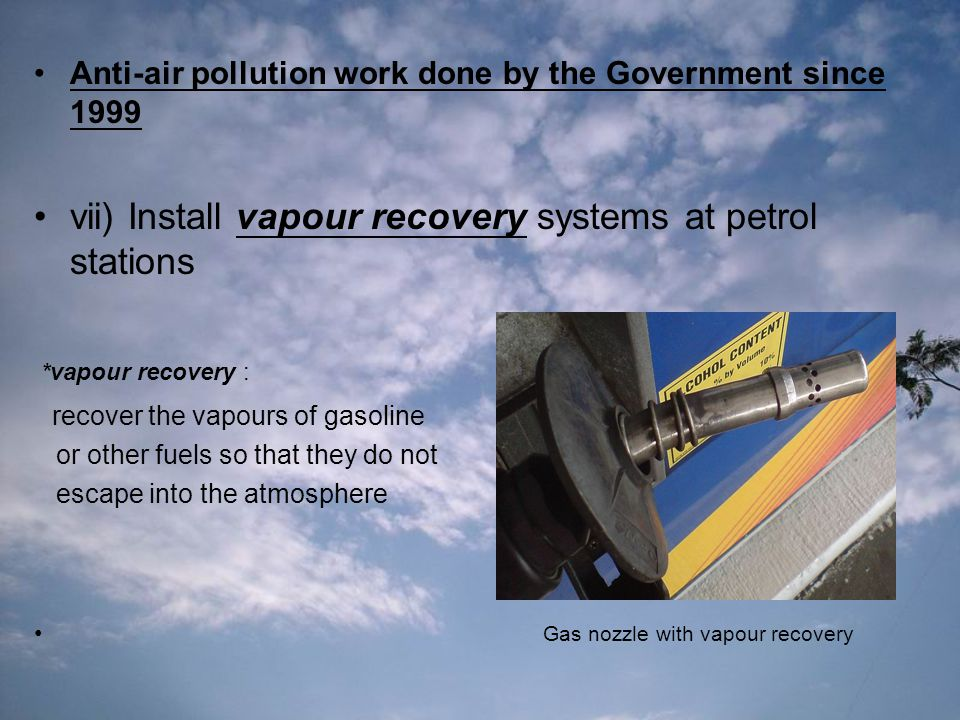 Anti-air pollution work done by the Government since 1999 vii) Install vapour recovery systems at petrol stations *vapour recovery : recover the vapours of gasoline or other fuels so that they do not escape into the atmosphere Gas nozzle with vapour recovery