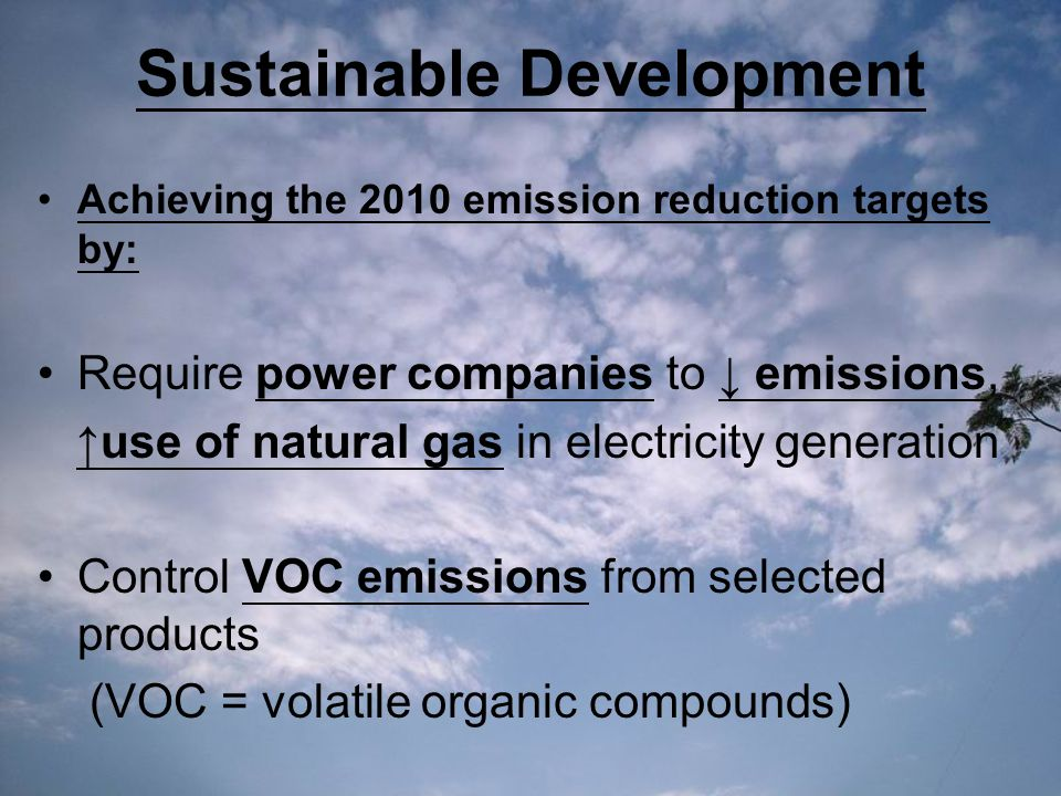 Sustainable Development Achieving the 2010 emission reduction targets by: Require power companies to ↓ emissions, ↑use of natural gas in electricity generation Control VOC emissions from selected products (VOC = volatile organic compounds)