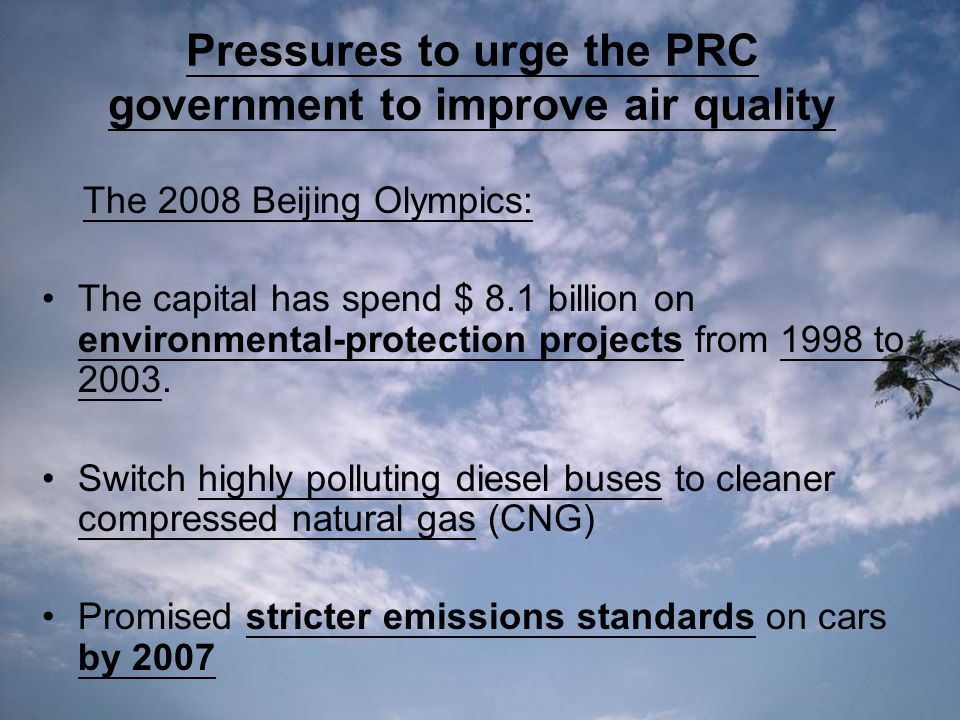 Pressures to urge the PRC government to improve air quality The 2008 Beijing Olympics: The capital has spend $ 8.1 billion on environmental-protection projects from 1998 to 2003.