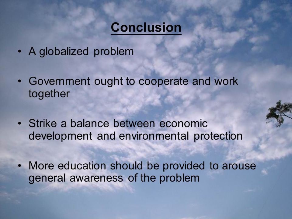Conclusion A globalized problem Government ought to cooperate and work together Strike a balance between economic development and environmental protection More education should be provided to arouse general awareness of the problem
