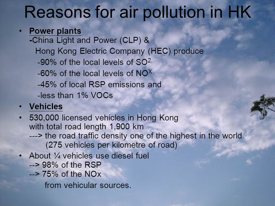 Reasons for air pollution in HK Power plants -China Light and Power (CLP) & Hong Kong Electric Company (HEC) produce -90% of the local levels of SO 2, -60% of the local levels of NO X -45% of local RSP emissions and -less than 1% VOCs Vehicles 530,000 licensed vehicles in Hong Kong with total road length 1,900 km ---> the road traffic density one of the highest in the world (275 vehicles per kilometre of road) About ¼ vehicles use diesel fuel --> 98% of the RSP --> 75% of the NOx from vehicular sources.