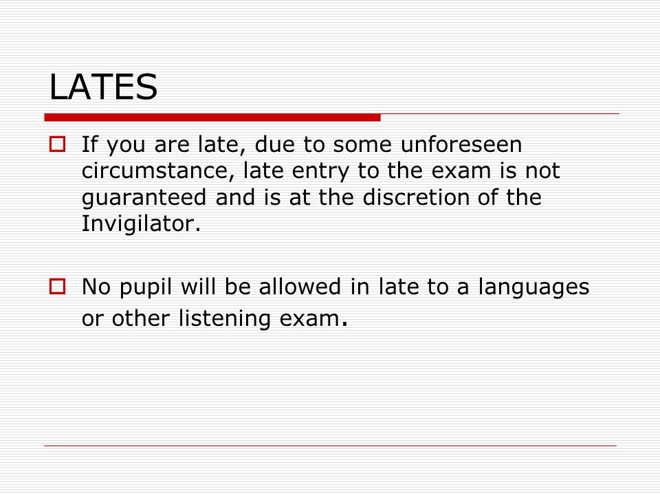 LATES  If you are late, due to some unforeseen circumstance, late entry to the exam is not guaranteed and is at the discretion of the Invigilator.